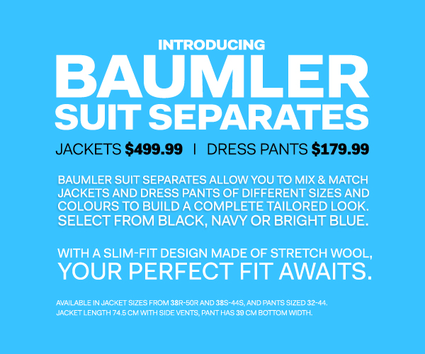 Introducing Baumler Suit Separates - Mix & Match jackets and dress pants of different sizes and colours to build a complete look - Jackets at $499.99 and Dress Pants at $179.99