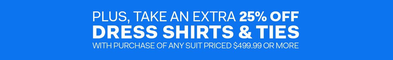 Plus, take an extra 25% off dress shirts and ties with purchase of any suit priced $499.99 or more