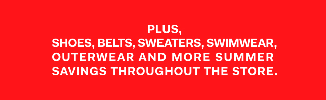 Plus shoes, belts, sweaters, swimwear, outerwear and more summer savings throughout the store
