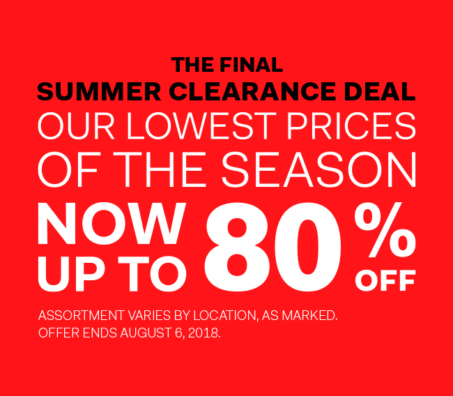 The Final Summer Clearance Deal, our lowest prices of the season, now up to 80% off, offer ends August 6, 2018