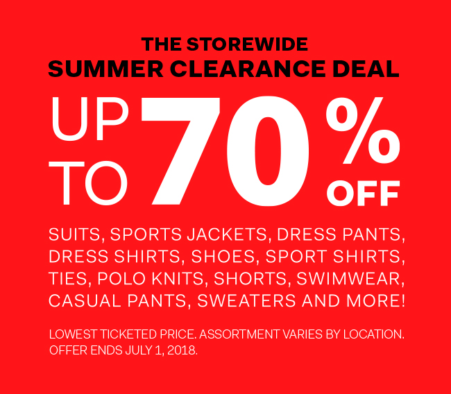 The Storewide Summer Clearance Deal - up to 70% off suits, sports jackets, dress pants, dress shirts, shoes, sport shirts, ties, polo knits, shorts, swimwear, casual pants sweaters and more!