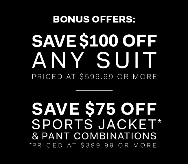Bonus offers - Save $100 off any suit priced at $599.99 or more - Save $75 off sports jacket* and pant combinations - *priced at $399.99 or more
