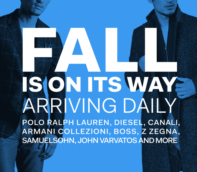 Fall is on its way - arriving daily from brands such as polo ralph lauren, diesel, canali, armani collezioni, boss, z zegna, samuelsohn, john varvatos and more